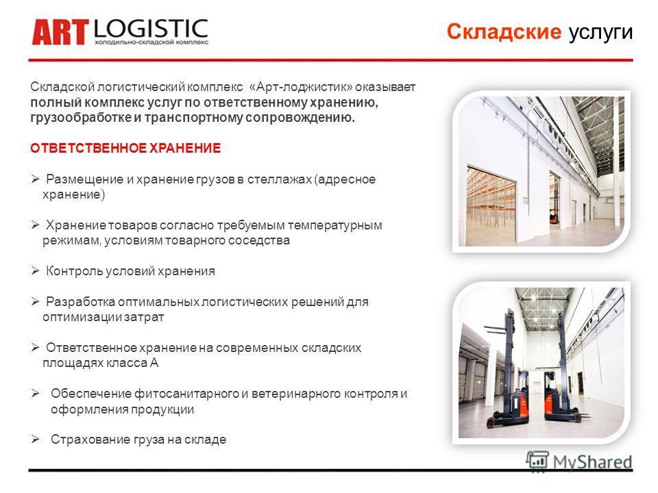 Складские услуги Складской логистический комплекс «Арт-лоджистик» оказывает полный комплекс услуг по ответственному хранению, грузообработке и транспортному сопровождению. ОТВЕТСТВЕННОЕ ХРАНЕНИЕ Размещение и хранение грузов в стеллажах (адресное хран