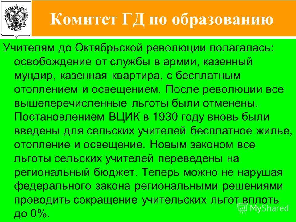 14 Учителям до Октябрьской революции полагалась: освобождение от службы в армии, казенный мундир, казенная квартира, с бесплатным отоплением и освещением. После революции все вышеперечисленные льготы были отменены. Постановлением ВЦИК в 1930 году вно