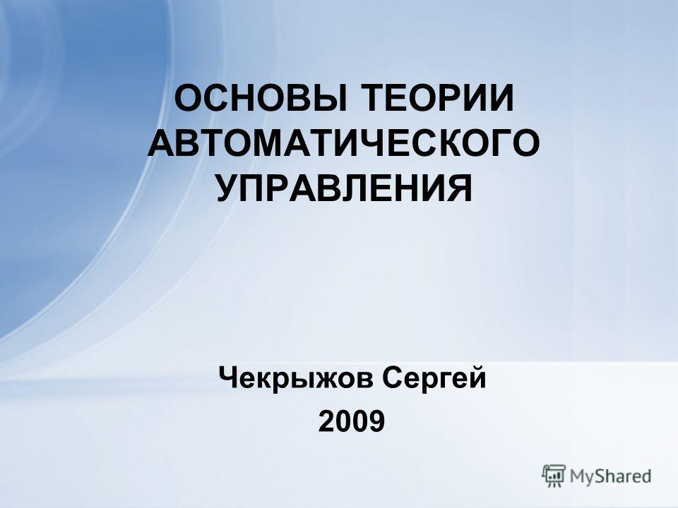 ОСНОВЫ ТЕОРИИ АВТОМАТИЧЕСКОГО УПРАВЛЕНИЯ Чекрыжов Сергей 2009