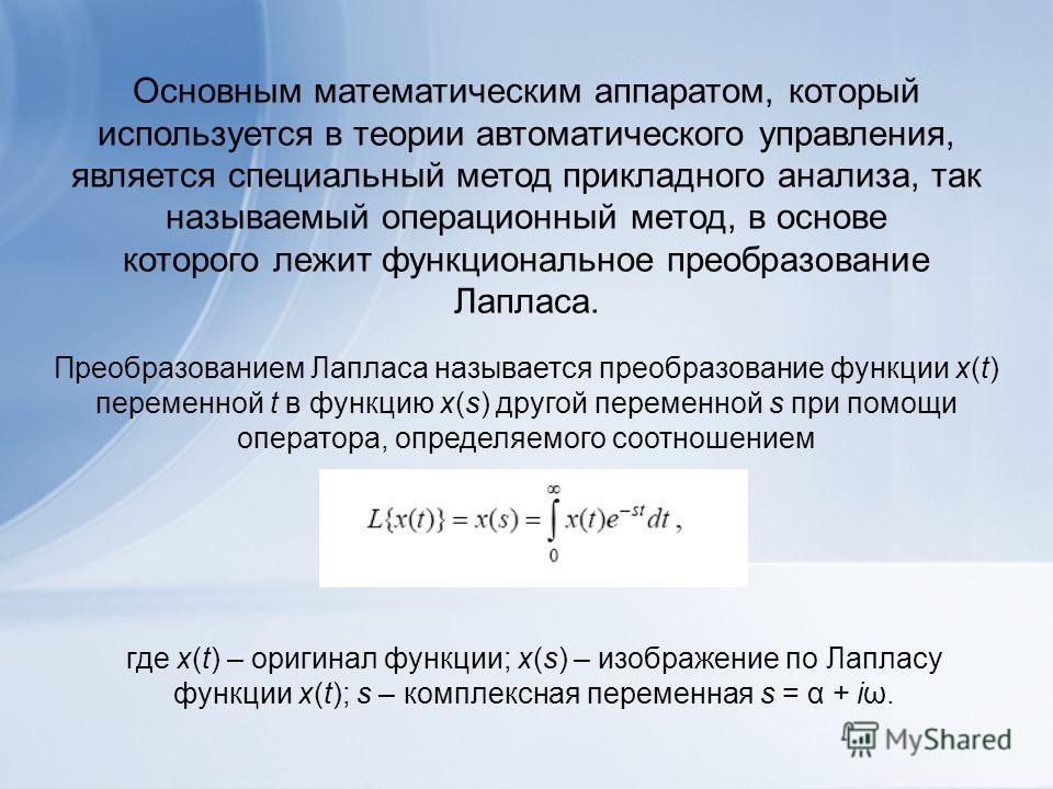 Основным математическим аппаратом, который используется в теории автоматического управления, является специальный метод прикладного анализа, так называемый операционный метод, в основе которого лежит функциональное преобразование Лапласа. Преобразова