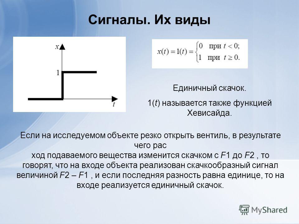 Сигналы. Их виды Единичный скачок. 1(t) называется также функцией Хевисайда. Если на исследуемом объекте резко открыть вентиль, в результате чего рас ход подаваемого вещества изменится скачком с F1 до F2, то говорят, что на входе объекта реализован с