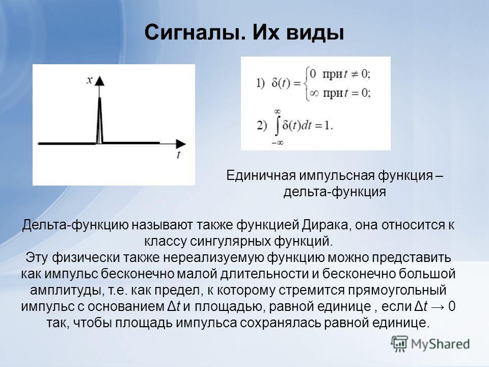 Сигналы. Их виды Единичная импульсная функция – дельта-функция Дельта-функцию называют также функцией Дирака, она относится к классу сингулярных функций. Эту физически также нереализуемую функцию можно представить как импульс бесконечно малой длитель