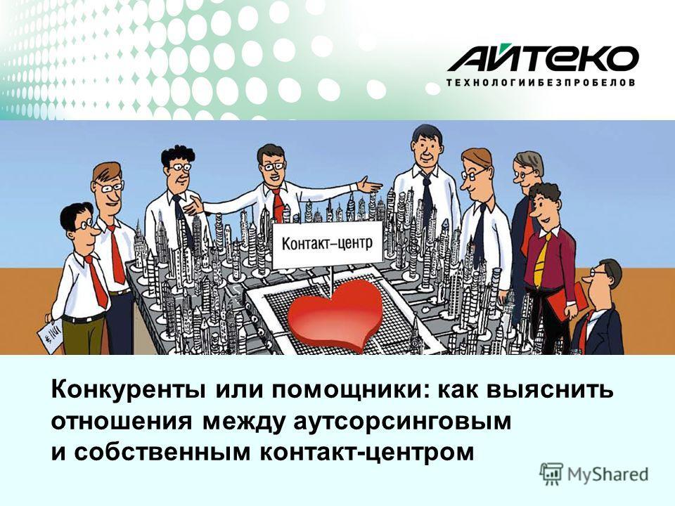 www.i-teco.ru Конкуренты или помощники: как выяснить отношения между аутсорсинговым и собственным контакт-центром