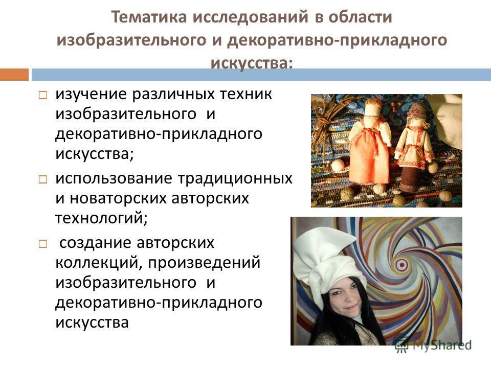 Тематика исследований в области изобразительного и декоративно - прикладного искусства : изучение различных техник изобразительного и декоративно - прикладного искусства ; использование традиционных и новаторских авторских технологий ; создание автор