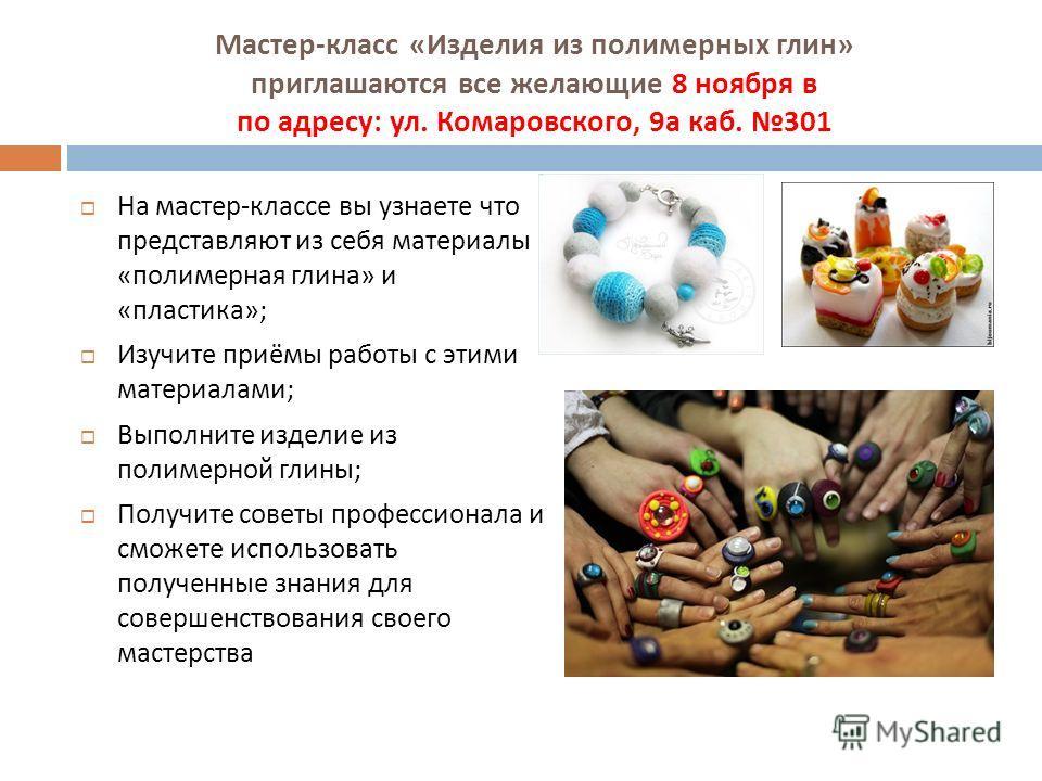Мастер - класс « Изделия из полимерных глин » приглашаются все желающие 8 ноября в по адресу : ул. Комаровского, 9 а каб. 301 На мастер - классе вы узнаете что представляют из себя материалы « полимерная глина » и « пластика »; Изучите приёмы работы