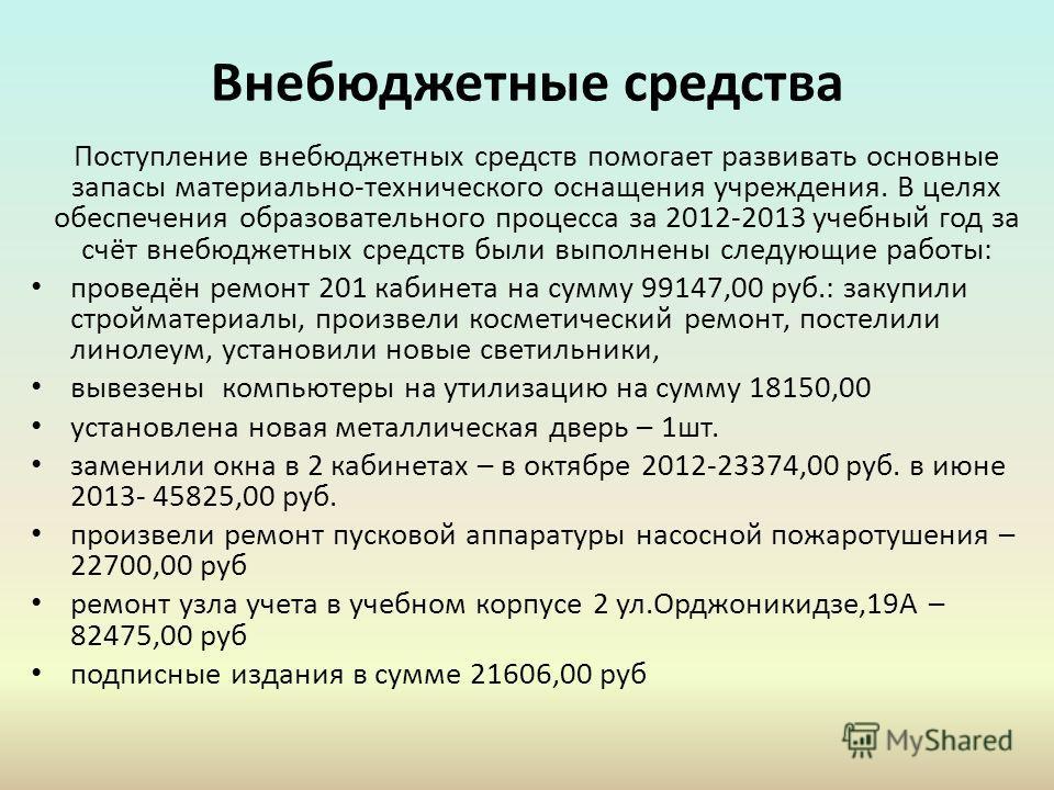 Внебюджетные средства Поступление внебюджетных средств помогает развивать основные запасы материально-технического оснащения учреждения. В целях обеспечения образовательного процесса за 2012-2013 учебный год за счёт внебюджетных средств были выполнен