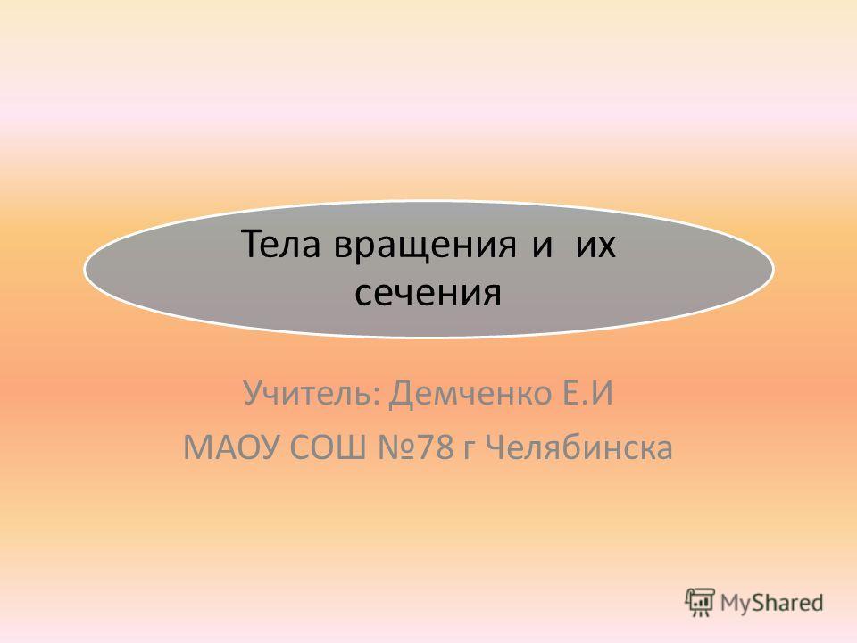 Тела вращения и их сечения Учитель: Демченко Е.И МАОУ СОШ 78 г Челябинска