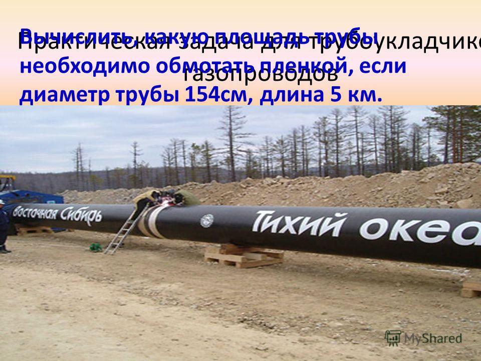 Практическая задача для трубоукладчиков газопроводов Вычислить, какую площадь трубы необходимо обмотать пленкой, если диаметр трубы 154см, длина 5 км.