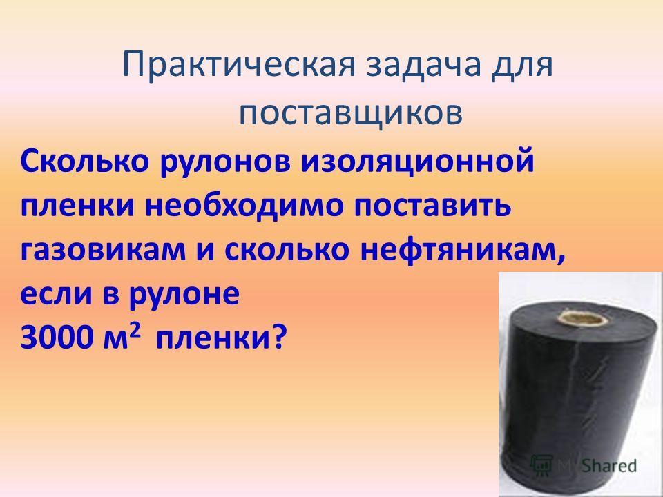 Практическая задача для поставщиков Сколько рулонов изоляционной пленки необходимо поставить газовикам и сколько нефтяникам, если в рулоне 3000 м 2 пленки?