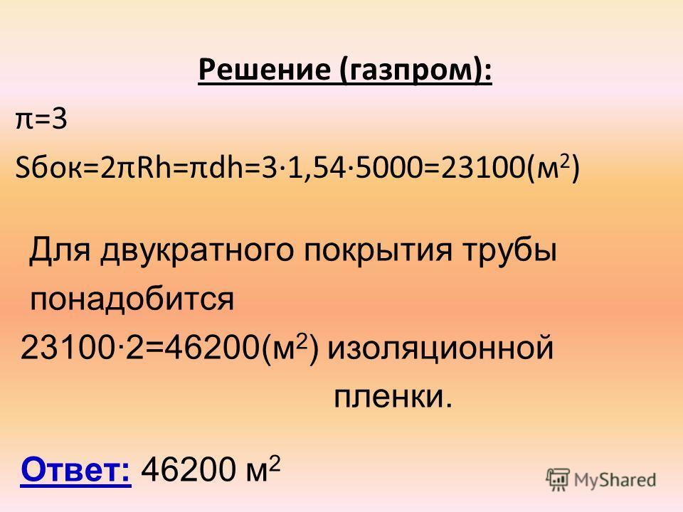 Решение (газпром): π=3 Sбок=2πRh=πdh=3·1,54·5000=23100(м 2 ) Ответ: 46200 м 2 Для двукратного покрытия трубы понадобится 23100·2=46200(м 2 ) изоляционной пленки.