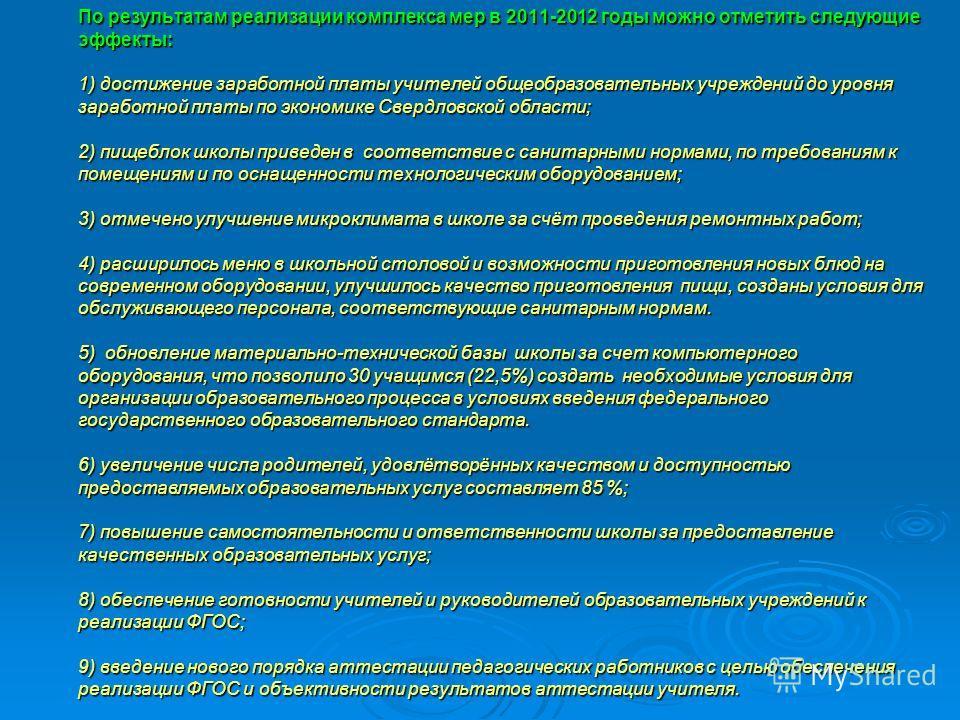 По результатам реализации комплекса мер в 2011-2012 годы можно отметить следующие эффекты: 1) достижение заработной платы учителей общеобразовательных учреждений до уровня заработной платы по экономике Свердловской области; 2) пищеблок школы приведен