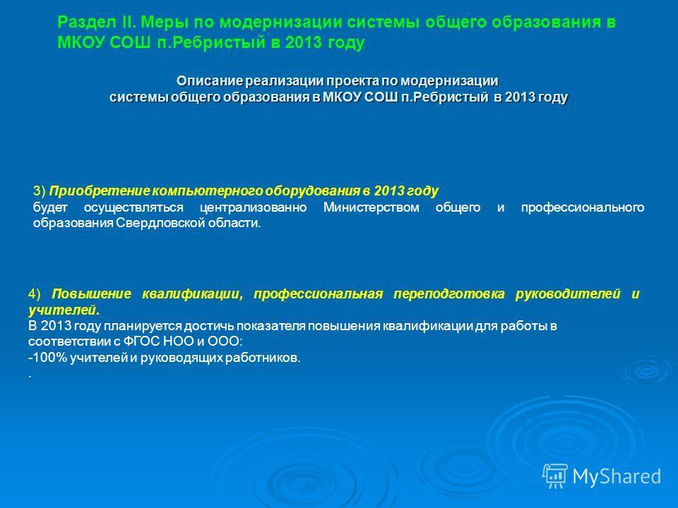 3) Приобретение компьютерного оборудования в 2013 году будет осуществляться централизованно Министерством общего и профессионального образования Свердловской области. Раздел II. Меры по модернизации системы общего образования в МКОУ СОШ п.Ребристый в