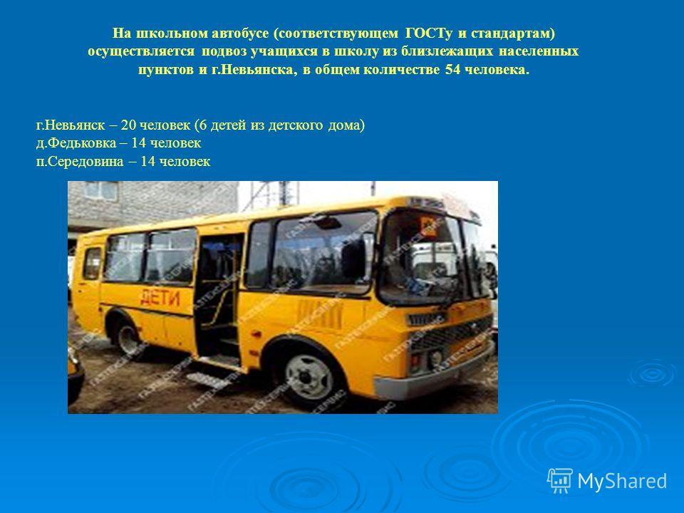 На школьном автобусе (соответствующем ГОСТу и стандартам) осуществляется подвоз учащихся в школу из близлежащих населенных пунктов и г.Невьянска, в общем количестве 54 человека. г.Невьянск – 20 человек (6 детей из детского дома) д.Федьковка – 14 чело