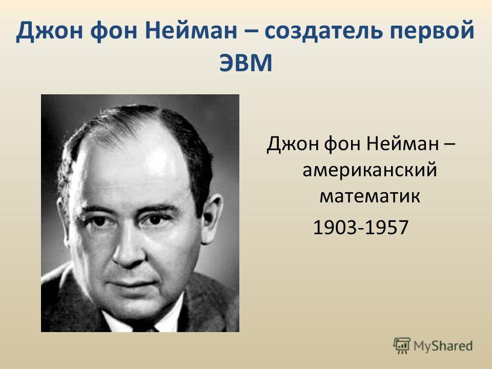 Джон фон Нейман – создатель первой ЭВМ Джон фон Нейман – американский математик 1903-1957