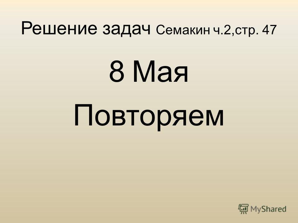 Решение задач Семакин ч.2,стр. 47 8 Мая Повторяем