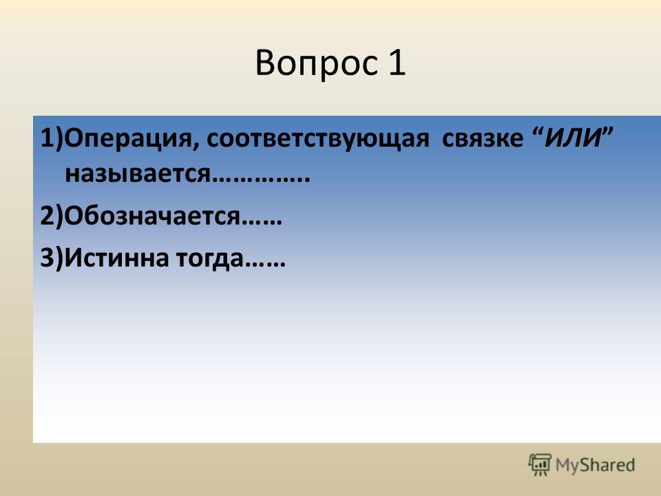 Вопрос 1 1)Операция, соответствующая связке ИЛИ называется………….. 2)Обозначается…… 3)Истинна тогда……