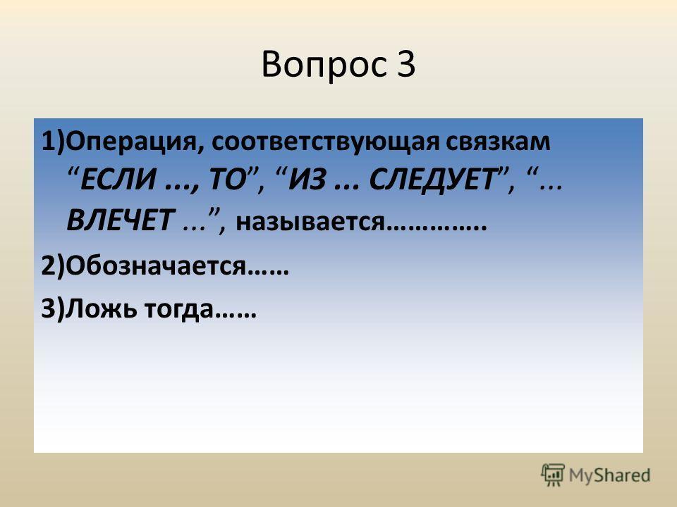 Вопрос 3 1)Операция, соответствующая связкамЕСЛИ..., ТО, ИЗ... СЛЕДУЕТ,... ВЛЕЧЕТ..., называется………….. 2)Обозначается…… 3)Ложь тогда……