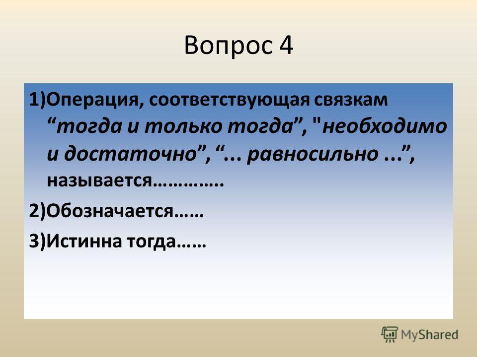Вопрос 4 1)Операция, соответствующая связкамтогда и только тогда, необходимо и достаточно,... равносильно..., называется………….. 2)Обозначается…… 3)Истинна тогда……