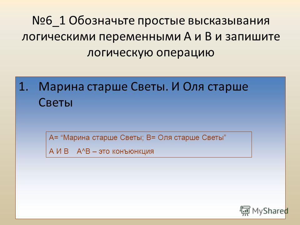 6_1 Обозначьте простые высказывания логическими переменными А и В и запишите логическую операцию 1.Марина старше Светы. И Оля старше Светы А= Марина старше Светы; В= Оля старше Светы А И В А^B – это конъюнкция