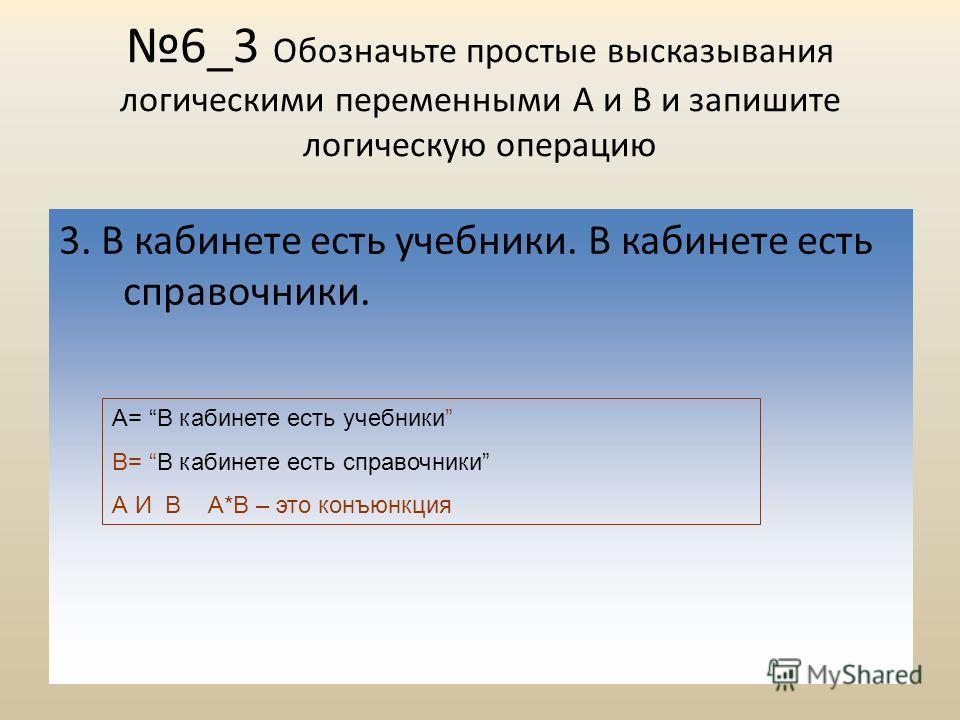6_3 Обозначьте простые высказывания логическими переменными А и В и запишите логическую операцию 3. В кабинете есть учебники. В кабинете есть справочники. А= В кабинете есть учебники В= В кабинете есть справочники А И В А*B – это конъюнкция