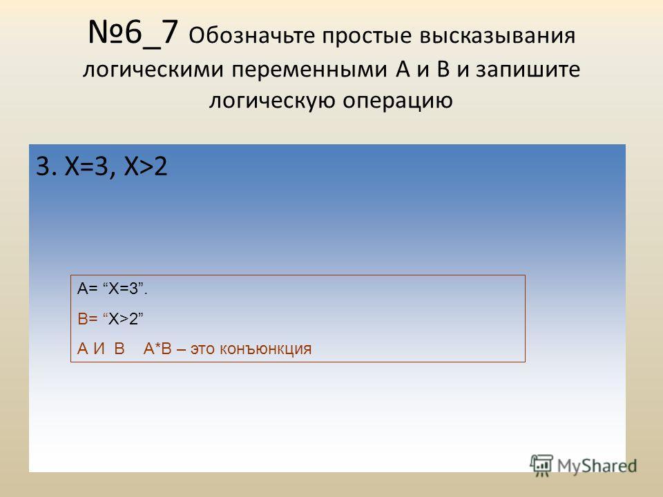 6_7 Обозначьте простые высказывания логическими переменными А и В и запишите логическую операцию 3. Х=3, Х>2 А= Х=3. В= Х>2 А И В А*B – это конъюнкция