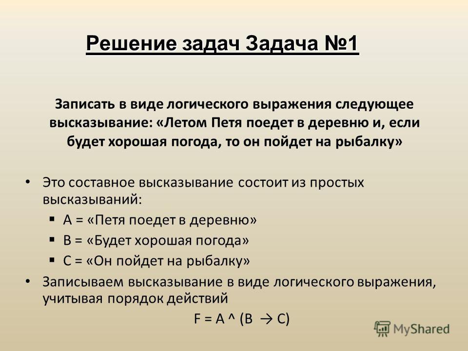 Решение задач Задача 1 Это составное высказывание состоит из простых высказываний: А = «Петя поедет в деревню» В = «Будет хорошая погода» С = «Он пойдет на рыбалку» Записываем высказывание в виде логического выражения, учитывая порядок действий F = A