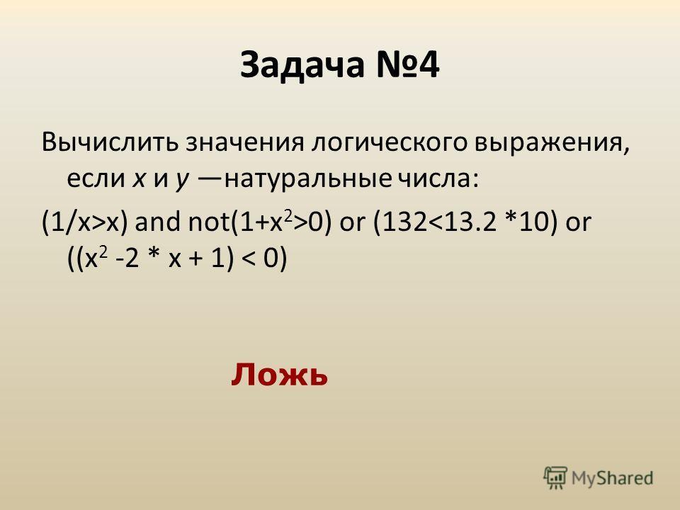 Задача 4 Вычислить значения логического выражения, если х и у натуральные числа: (1/х>х) and not(1+x 2 >0) or (132