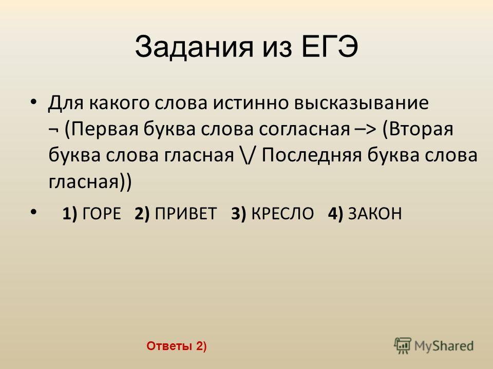 Задания из ЕГЭ Ответы 2) Для какого слова истинно высказывание ¬ (Первая буква слова согласная –> (Вторая буква слова гласная \/ Последняя буква слова гласная)) 1) ГОРЕ 2) ПРИВЕТ 3) КРЕСЛО 4) ЗАКОН