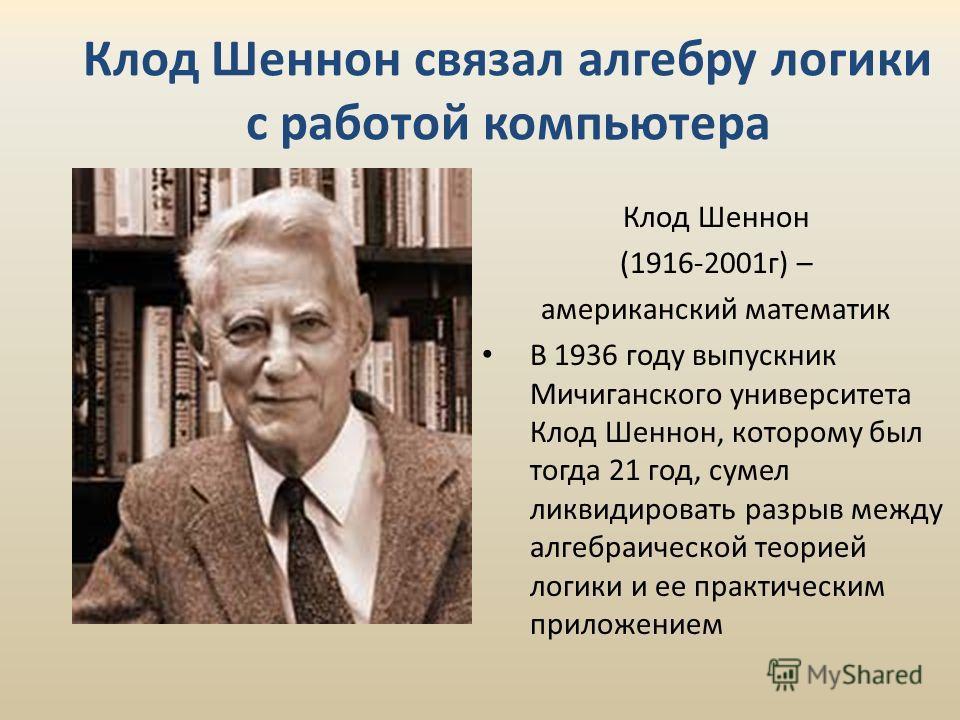 Клод Шеннон связал алгебру логики с работой компьютера Клод Шеннон (1916-2001г) – американский математик В 1936 году выпускник Мичиганского университета Клод Шеннон, которому был тогда 21 год, сумел ликвидировать разрыв между алгебраической теорией л