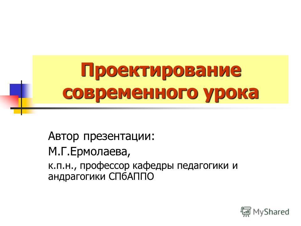 Проектирование современного урока Автор презентации: М.Г.Ермолаева, к.п.н., профессор кафедры педагогики и андрагогики СПбАППО