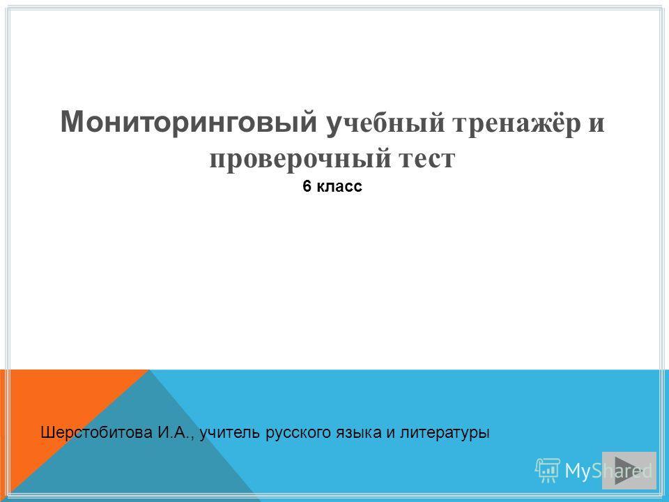 Мониторинговый учебный тренажёр и проверочный тест 6 класс Шерстобитова И.А., учитель русского языка и литературы