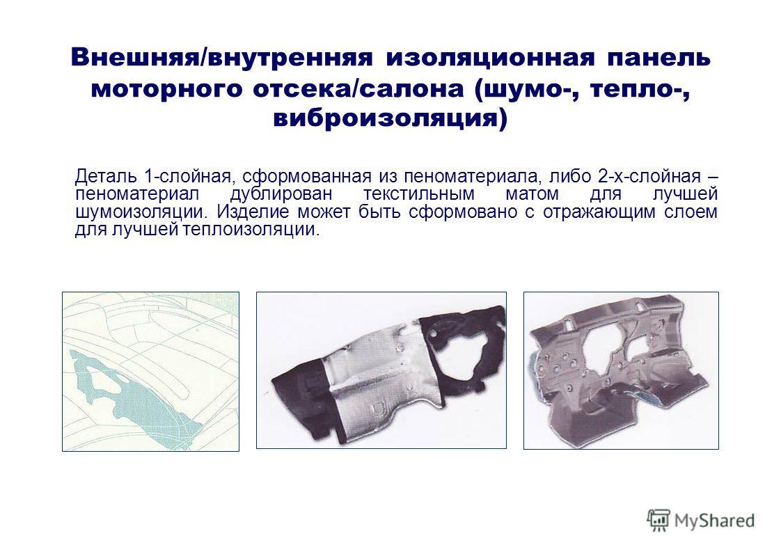 Внешняя/внутренняя изоляционная панель моторного отсека/салона (шумо-, тепло-, виброизоляция) Деталь 1-слойная, сформованная из пеноматериала, либо 2-х-слойная – пеноматериал дублирован текстильным матом для лучшей шумоизоляции. Изделие может быть сф