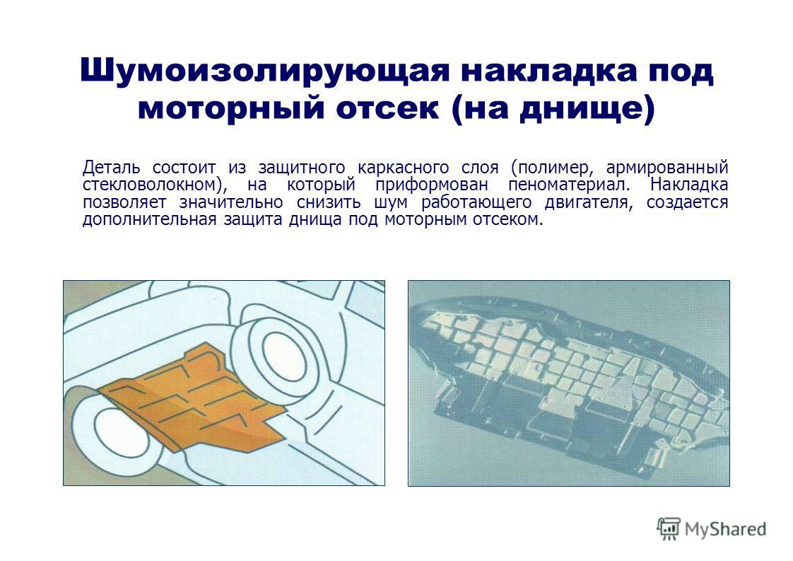 Шумоизолирующая накладка под моторный отсек (на днище) Деталь состоит из защитного каркасного слоя (полимер, армированный стекловолокном), на который приформован пеноматериал. Накладка позволяет значительно снизить шум работающего двигателя, создаетс