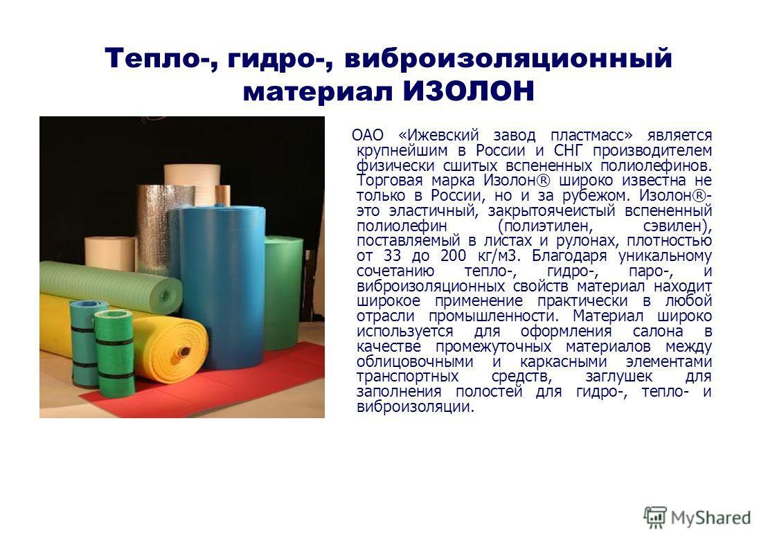 Тепло-, гидро-, виброизоляционный материал ИЗОЛОН ОАО «Ижевский завод пластмасс» является крупнейшим в России и СНГ производителем физически сшитых вспененных полиолефинов. Торговая марка Изолон® широко известна не только в России, но и за рубежом. И