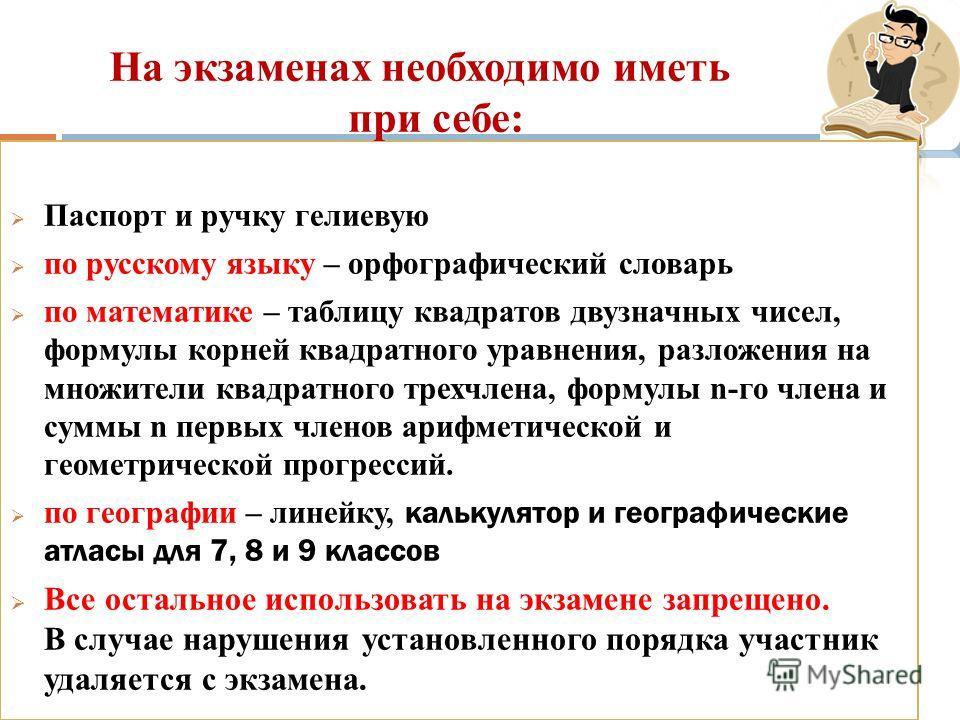 Общие положения Паспорт и ручку гелиевую по русскому языку – орфографический словарь по математике – таблицу квадратов двузначных чисел, формулы корней квадратного уравнения, разложения на множители квадратного трехчлена, формулы n-го члена и суммы n