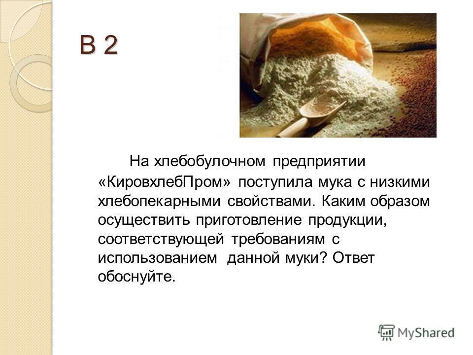 В 2 На хлебобулочном предприятии «КировхлебПром» поступила мука с низкими хлебопекарными свойствами. Каким образом осуществить приготовление продукции, соответствующей требованиям с использованием данной муки? Ответ обоснуйте.