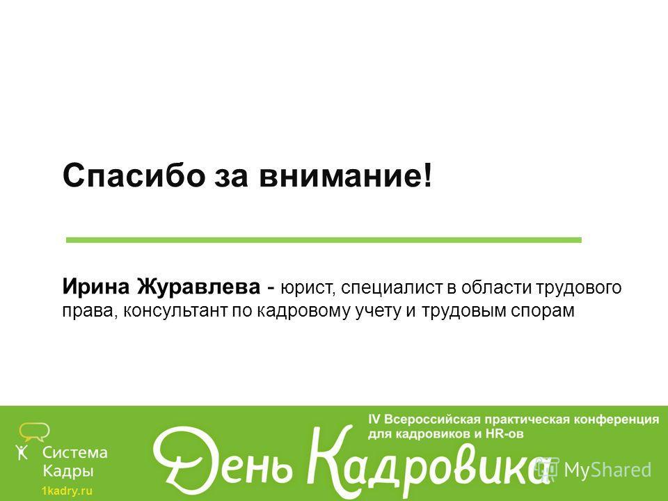 1kadry.ru Спасибо за внимание! Ирина Журавлева - юрист, специалист в области трудового права, консультант по кадровому учету и трудовым спорам