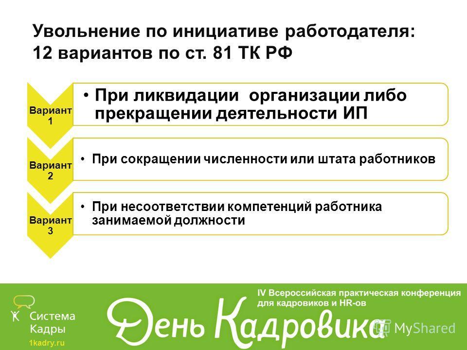 1kadry.ru Увольнение по инициативе работодателя: 12 вариантов по ст. 81 ТК РФ Вариант 1 При ликвидации организации либо прекращении деятельности ИП Вариант 2 При сокращении численности или штата работников Вариант 3 При несоответствии компетенций раб