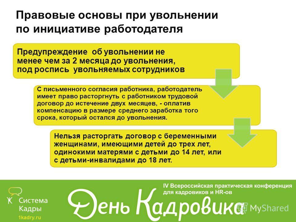 1kadry.ru Правовые основы при увольнении по инициативе работодателя Предупреждение об увольнении не менее чем за 2 месяца до увольнения, под роспись увольняемых сотрудников С письменного согласия работника, работодатель имеет право расторгнуть с рабо