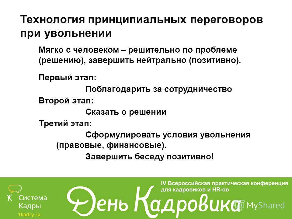 1kadry.ru Технология принципиальных переговоров при увольнении Мягко с человеком – решительно по проблеме (решению), завершить нейтрально (позитивно). Первый этап: Поблагодарить за сотрудничество Второй этап: Сказать о решении Третий этап: Сформулиро