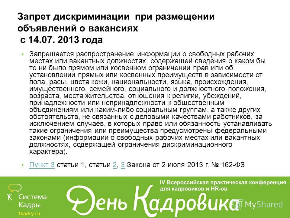 1kadry.ru Запрет дискриминации при размещении объявлений о вакансиях с 14.07. 2013 года Запрещается распространение информации о свободных рабочих местах или вакантных должностях, содержащей сведения о каком бы то ни было прямом или косвенном огранич