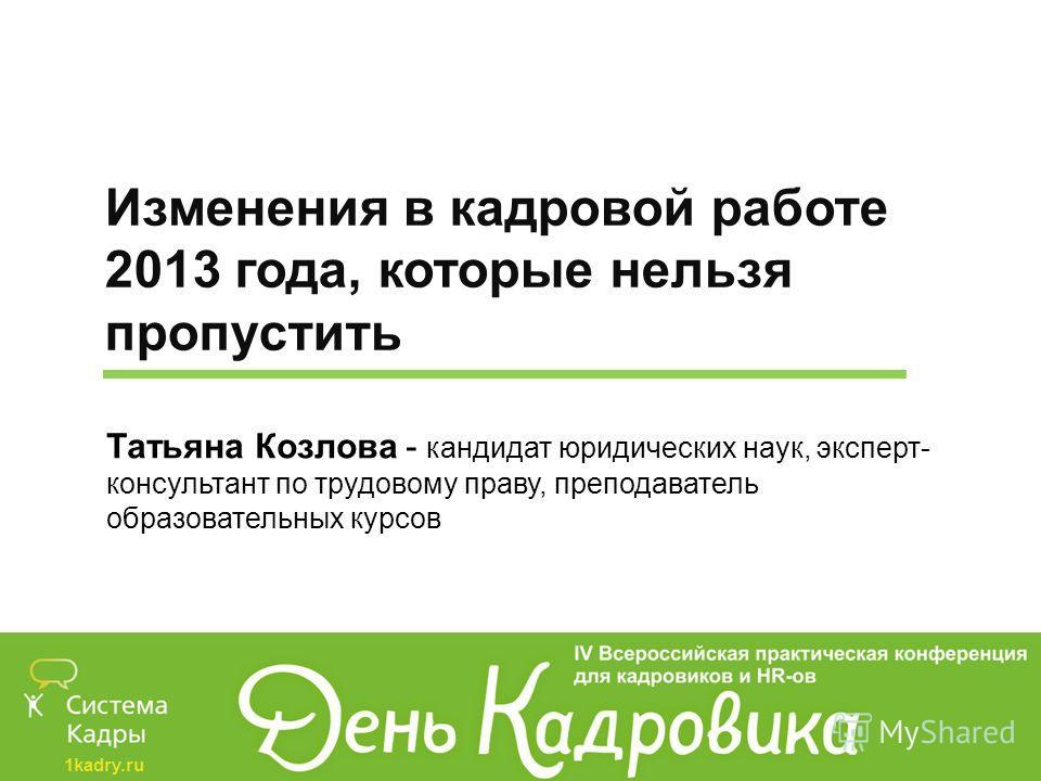 Изменения в кадровой работе 2013 года, которые нельзя пропустить Татьяна Козлова - кандидат юридических наук, эксперт- консультант по трудовому праву, преподаватель образовательных курсов
