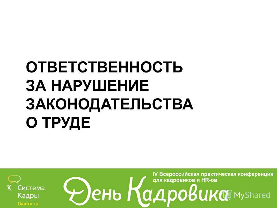 1kadry.ru ОТВЕТСТВЕННОСТЬ ЗА НАРУШЕНИЕ ЗАКОНОДАТЕЛЬСТВА О ТРУДЕ