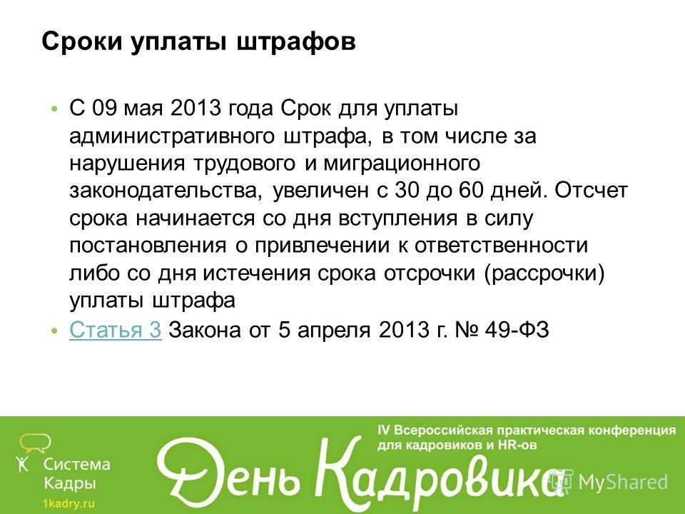 1kadry.ru Сроки уплаты штрафов С 09 мая 2013 года Срок для уплаты административного штрафа, в том числе за нарушения трудового и миграционного законодательства, увеличен с 30 до 60 дней. Отсчет срока начинается со дня вступления в силу постановления