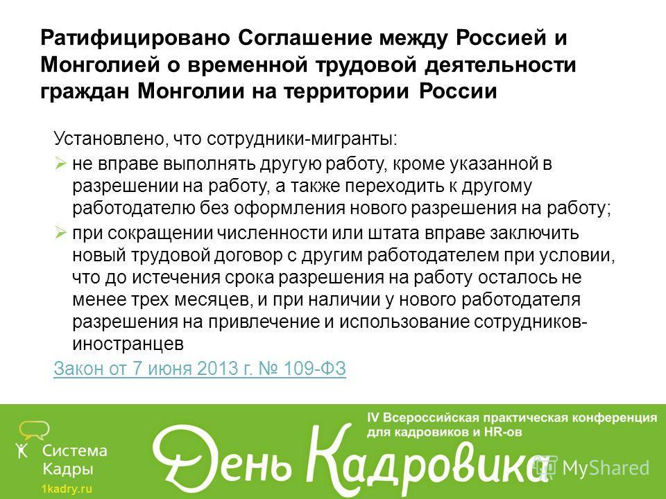 1kadry.ru Ратифицировано Соглашение между Россией и Монголией о временной трудовой деятельности граждан Монголии на территории России Установлено, что сотрудники-мигранты: не вправе выполнять другую работу, кроме указанной в разрешении на работу, а т
