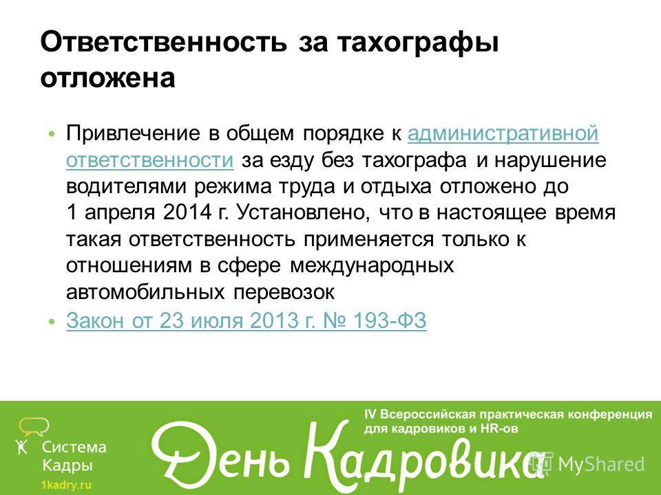 1kadry.ru Ответственность за тахографы отложена Привлечение в общем порядке к административной ответственности за езду без тахографа и нарушение водителями режима труда и отдыха отложено до 1 апреля 2014 г. Установлено, что в настоящее время такая от