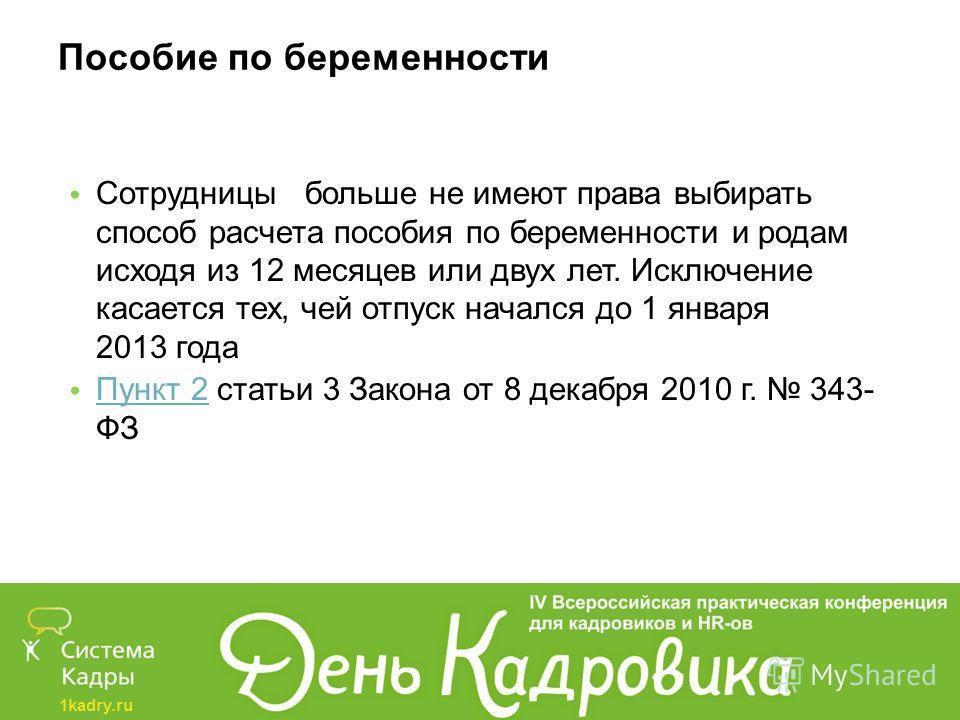 1kadry.ru Пособие по беременности Сотрудницы больше не имеют права выбирать способ расчета пособия по беременности и родам исходя из 12 месяцев или двух лет. Исключение касается тех, чей отпуск начался до 1 января 2013 года Пункт 2 статьи 3 Закона от