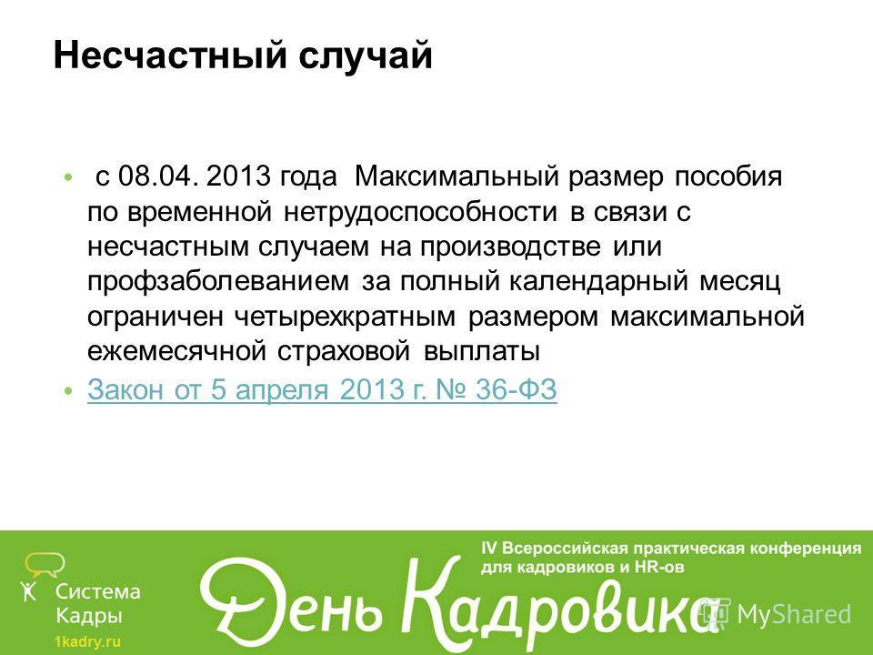 1kadry.ru Несчастный случай с 08.04. 2013 года Максимальный размер пособия по временной нетрудоспособности в связи с несчастным случаем на производстве или профзаболеванием за полный календарный месяц ограничен четырехкратным размером максимальной еж