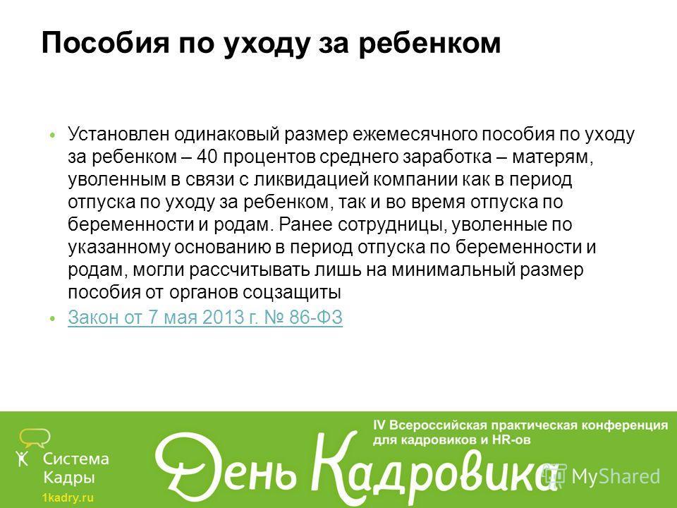 1kadry.ru Пособия по уходу за ребенком Установлен одинаковый размер ежемесячного пособия по уходу за ребенком – 40 процентов среднего заработка – матерям, уволенным в связи с ликвидацией компании как в период отпуска по уходу за ребенком, так и во вр
