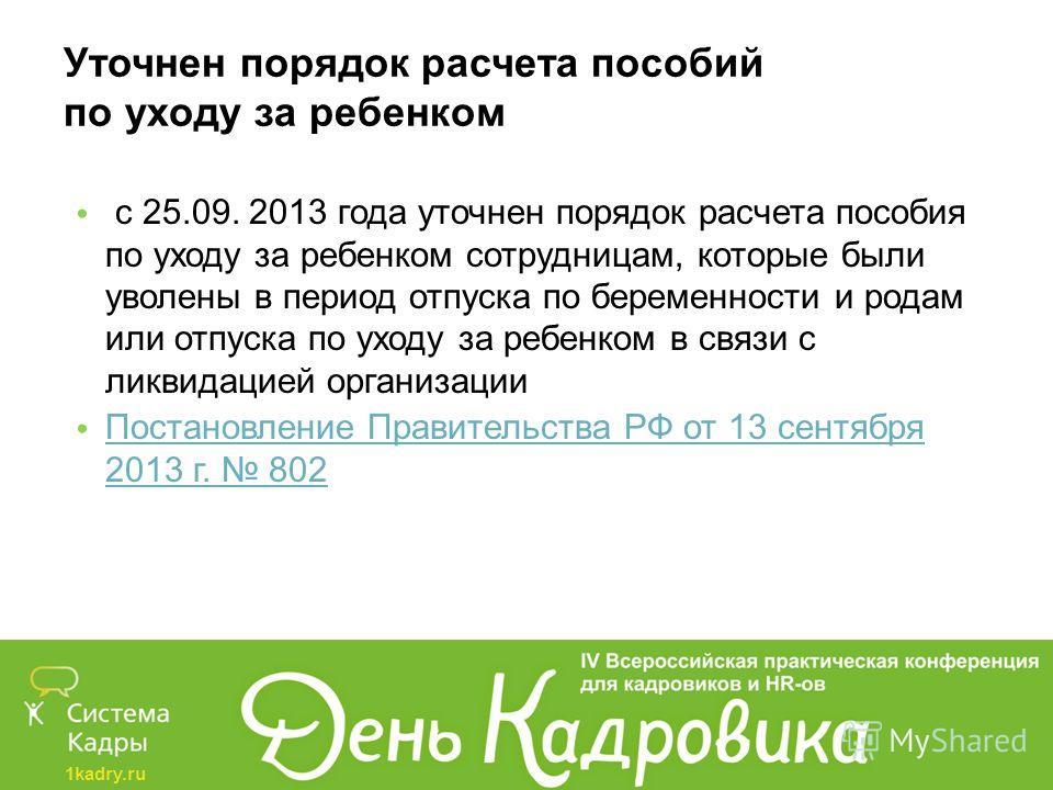 1kadry.ru Уточнен порядок расчета пособий по уходу за ребенком с 25.09. 2013 года уточнен порядок расчета пособия по уходу за ребенком сотрудницам, которые были уволены в период отпуска по беременности и родам или отпуска по уходу за ребенком в связи